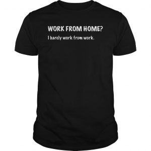 Work From Home I Barely Work From Home Shirt