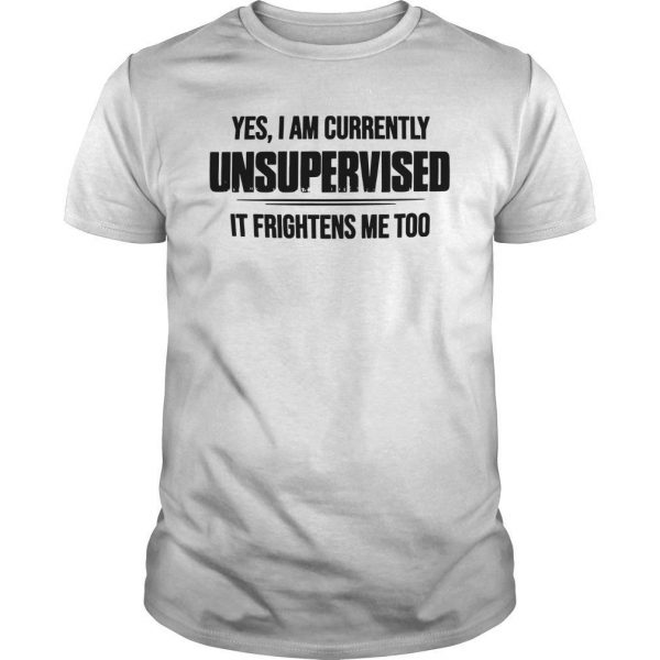 Yes I Am Currently Unsupervised It Frightens Me Too Shirt