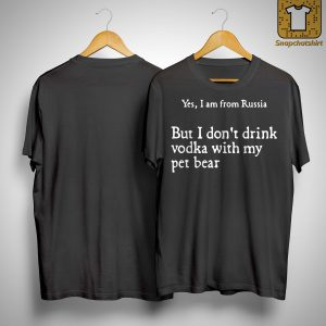 Yes I Am From Russia But Don't Drink Vodka With My Pet Bear Shirt