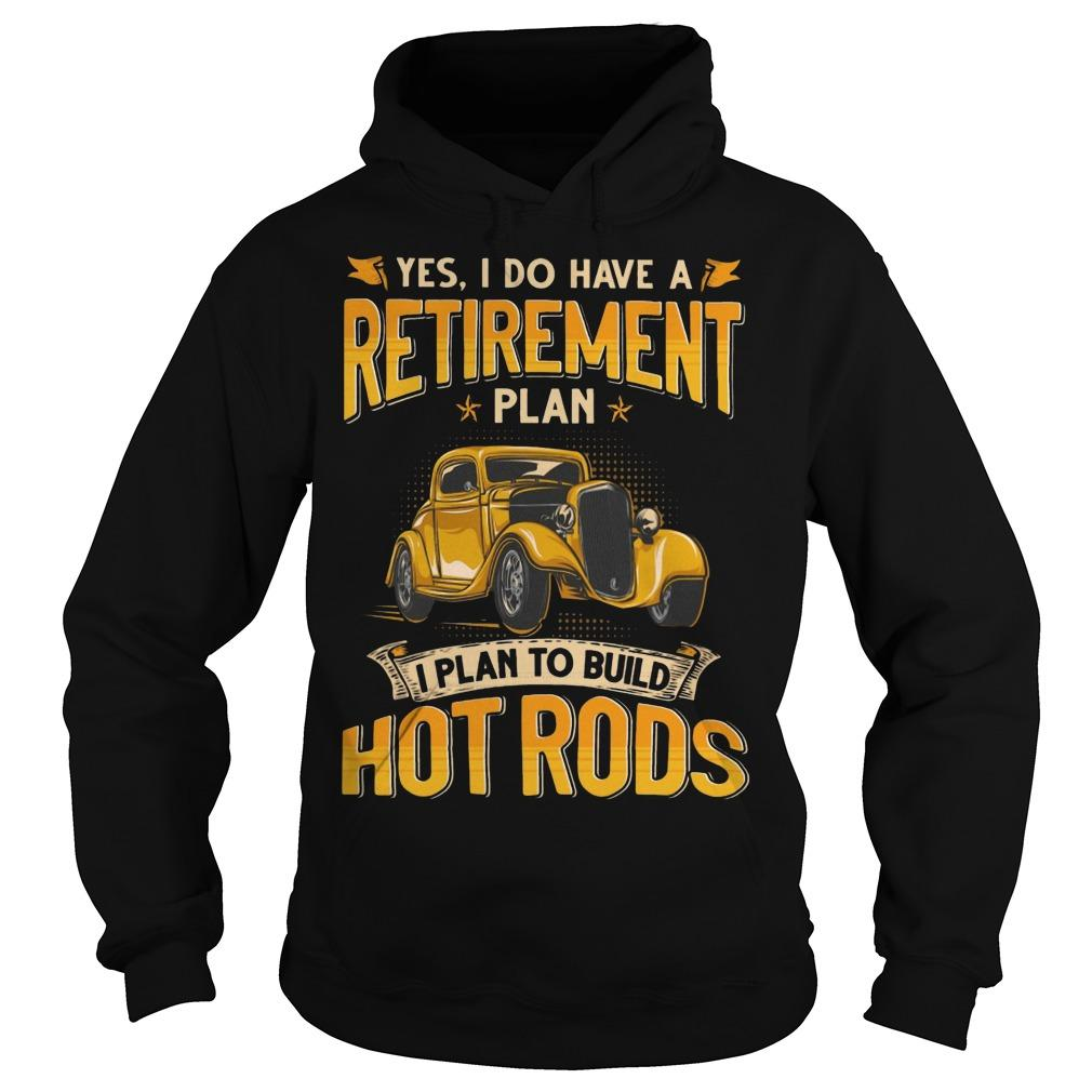 Yes I Do Have A Retirement Plan I Plan To Build Hot Rods Hoodie
