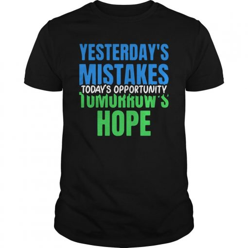 Yesterday's Mistakes Today's Opportunity Tomorrow's Hope Shirt