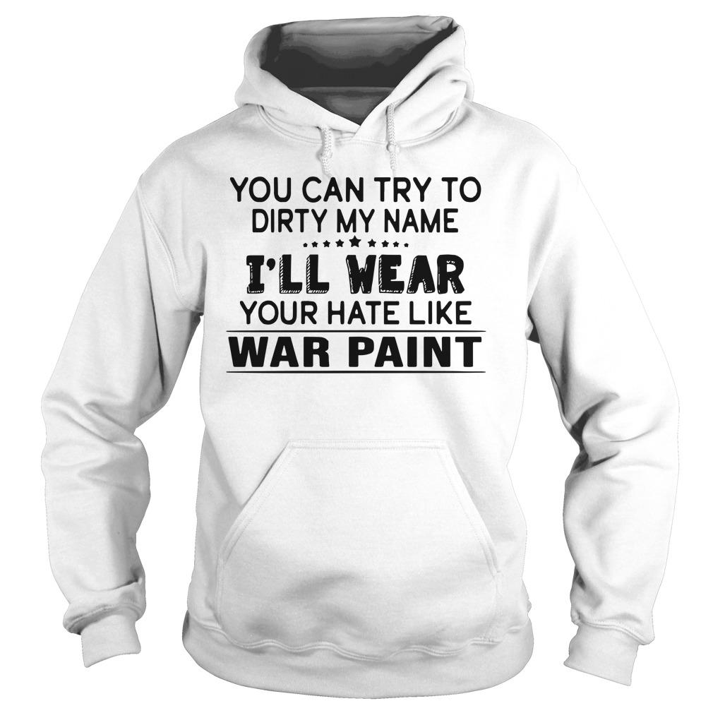 You Can Try To Dirty My Name I'll Wear Your Hate Like War Paint Hoodie