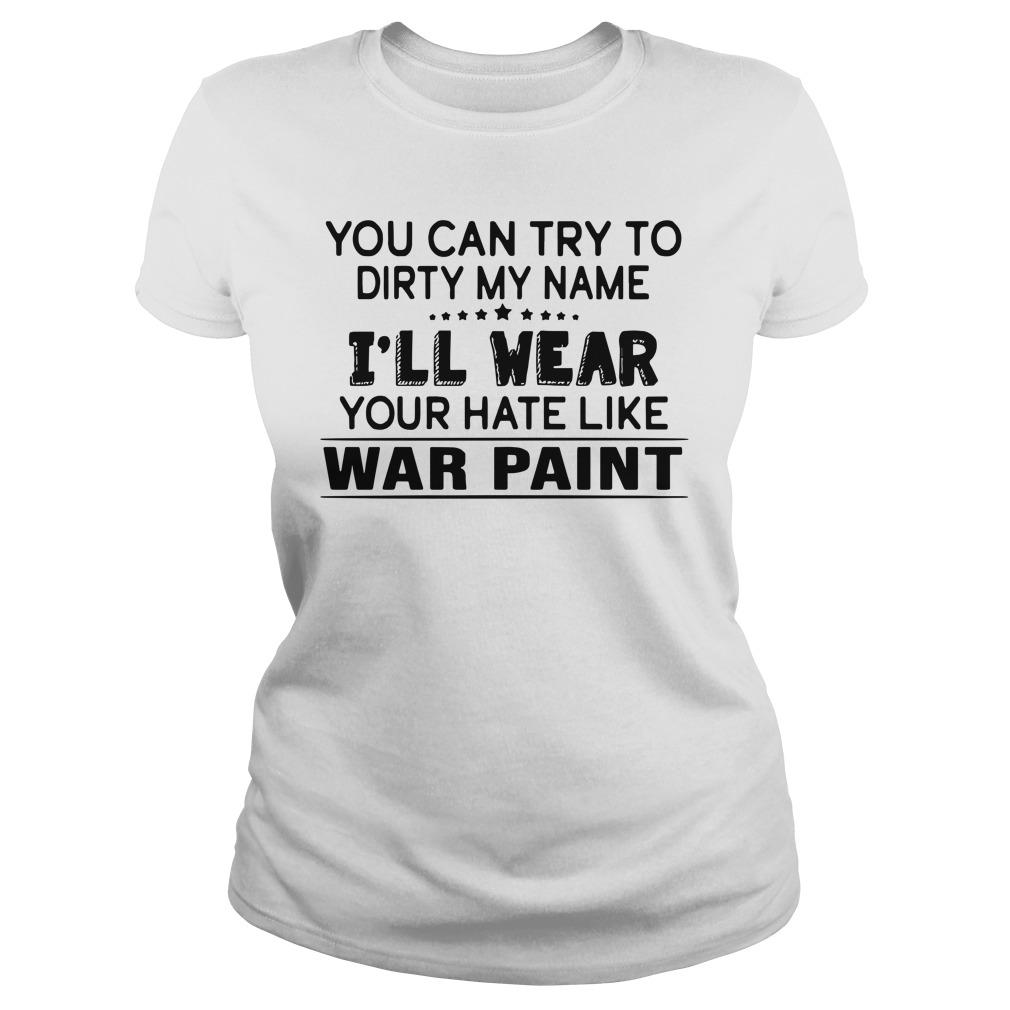 You Can Try To Dirty My Name I'll Wear Your Hate Like War Paint Longsleeve