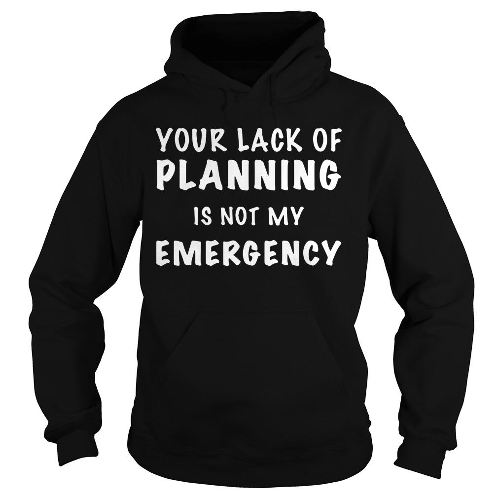 Your Lack Of Planning Is Not My Emergency Hoodie