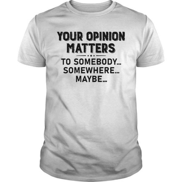 Your Opinion Matters To Somebody Somewhere Maybe Shirt