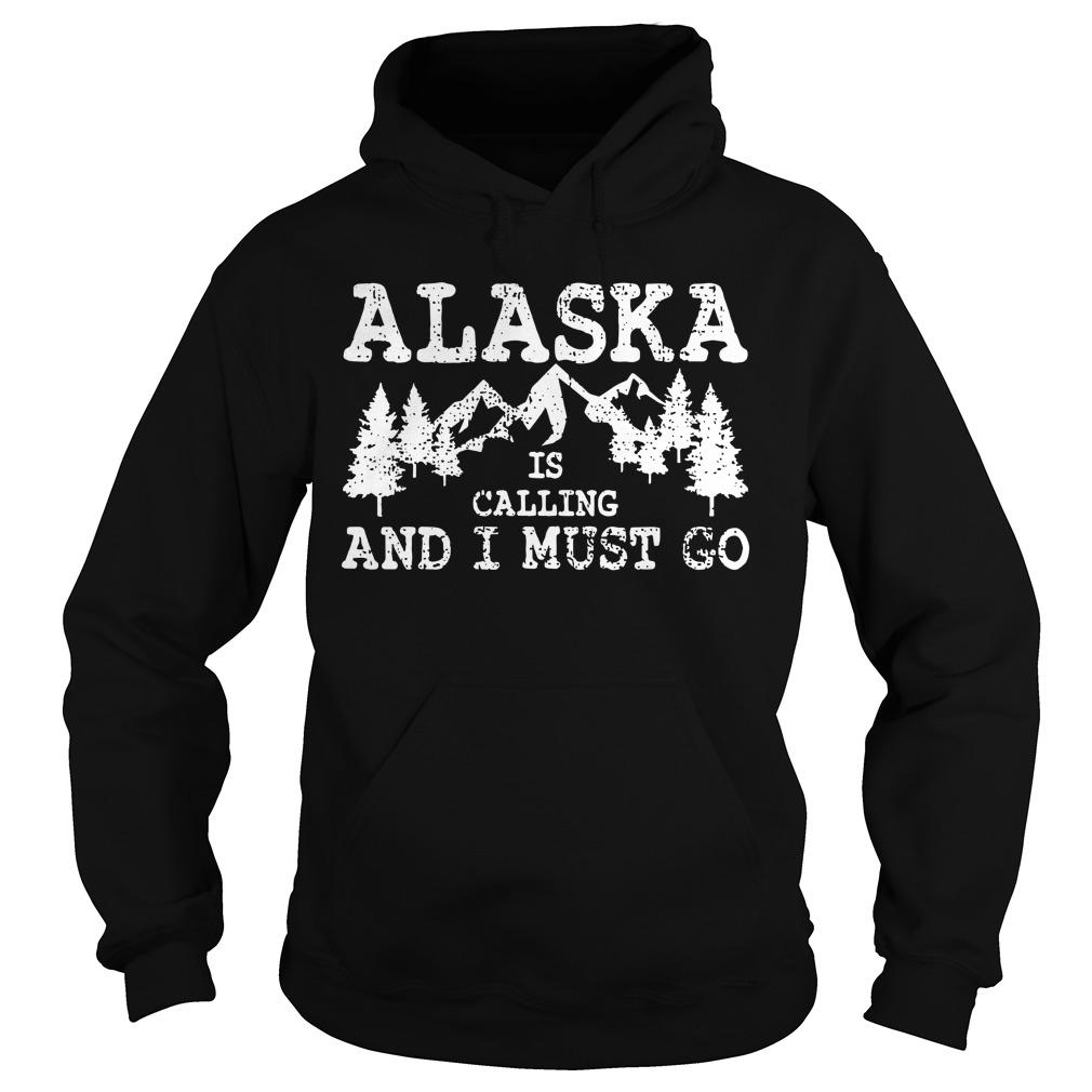 Alaska Is Calling And I Must Go Hoodie