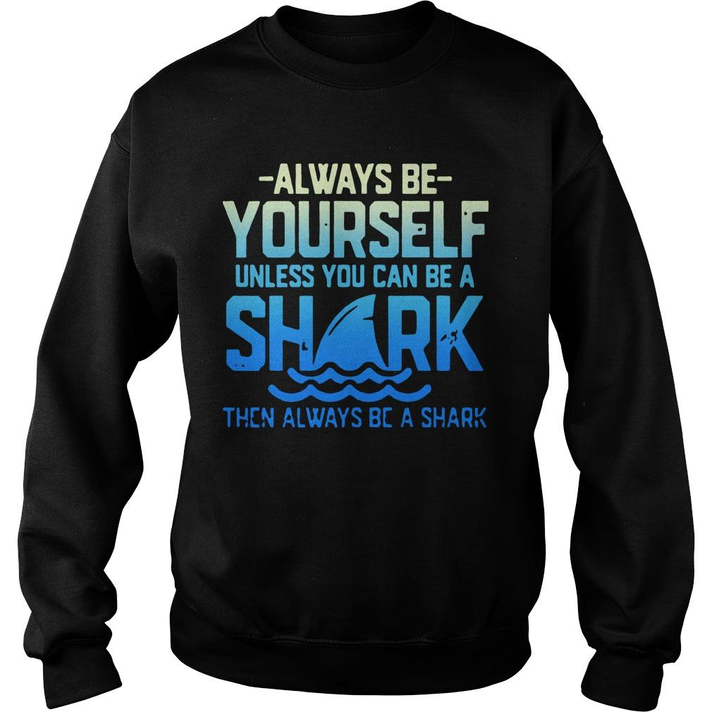 Always Be Yourself Unless You Can Be A Shark Sweater