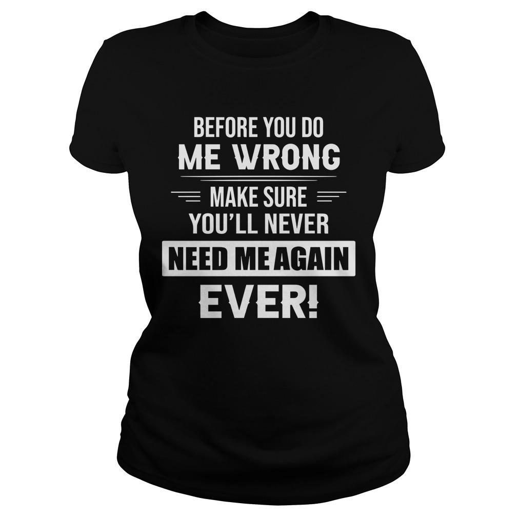 Before You Do Me Wrong Make Sure You'll Never Need Me Again Ever Longsleeve