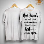 Best Friends Are Hard To Find Because The Very Best One Is Already Mine Shirt