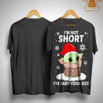 Christmas I'm Not Short I'm Baby Yoda Size Shirt