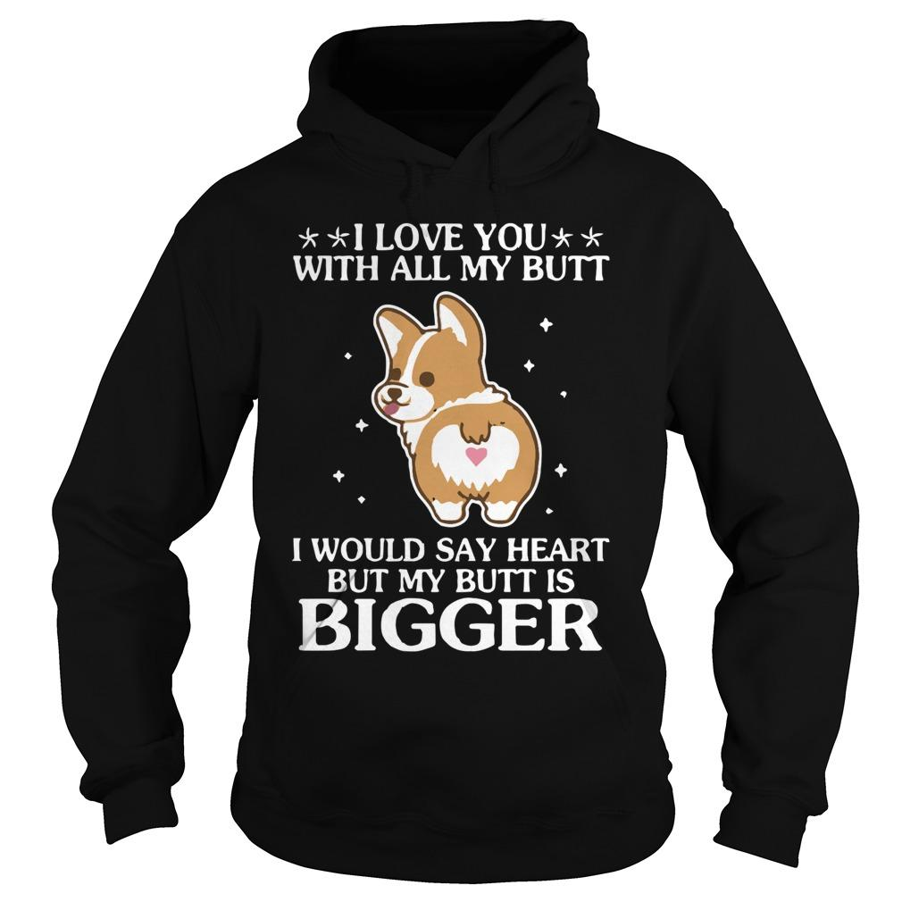 Corgi I Love You With All My Butt I Would Say Heart But My Butt Is Bigger Hoodie
