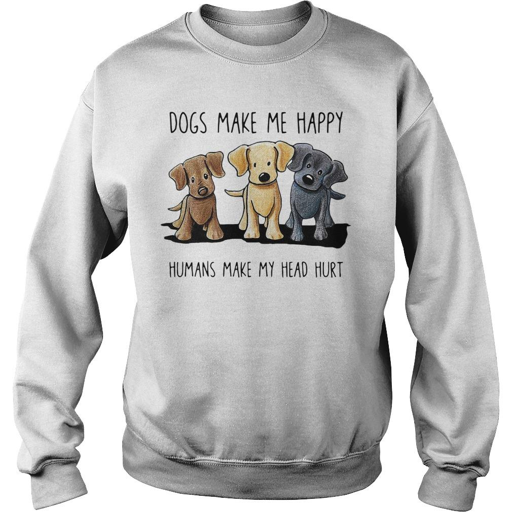 Dogs Make Me Happy Humans Make My Head Hurt Sweater