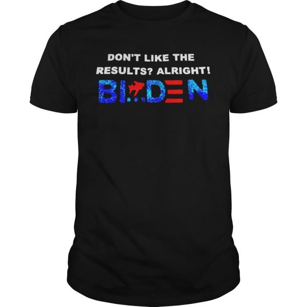Don't Like The Results Alright Biden Shirt