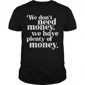 Donald Trump We Don't Need Money We Have Plenty Of Money Shirt
