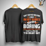 Don't Bother Walking A Mile In My Shoes That Would Be Boring Shirt