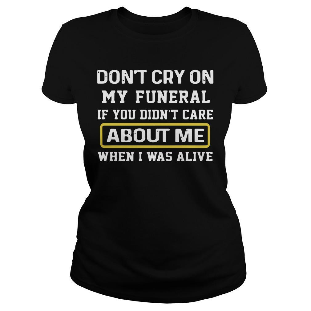 Don't Cry On My Funeral If You Didn't Care About Me When I Was Alive Longsleeve
