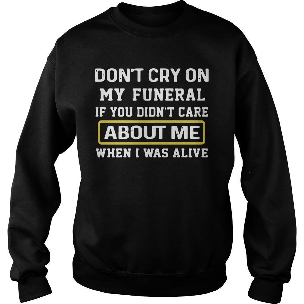 Don't Cry On My Funeral If You Didn't Care About Me When I Was Alive Sweater
