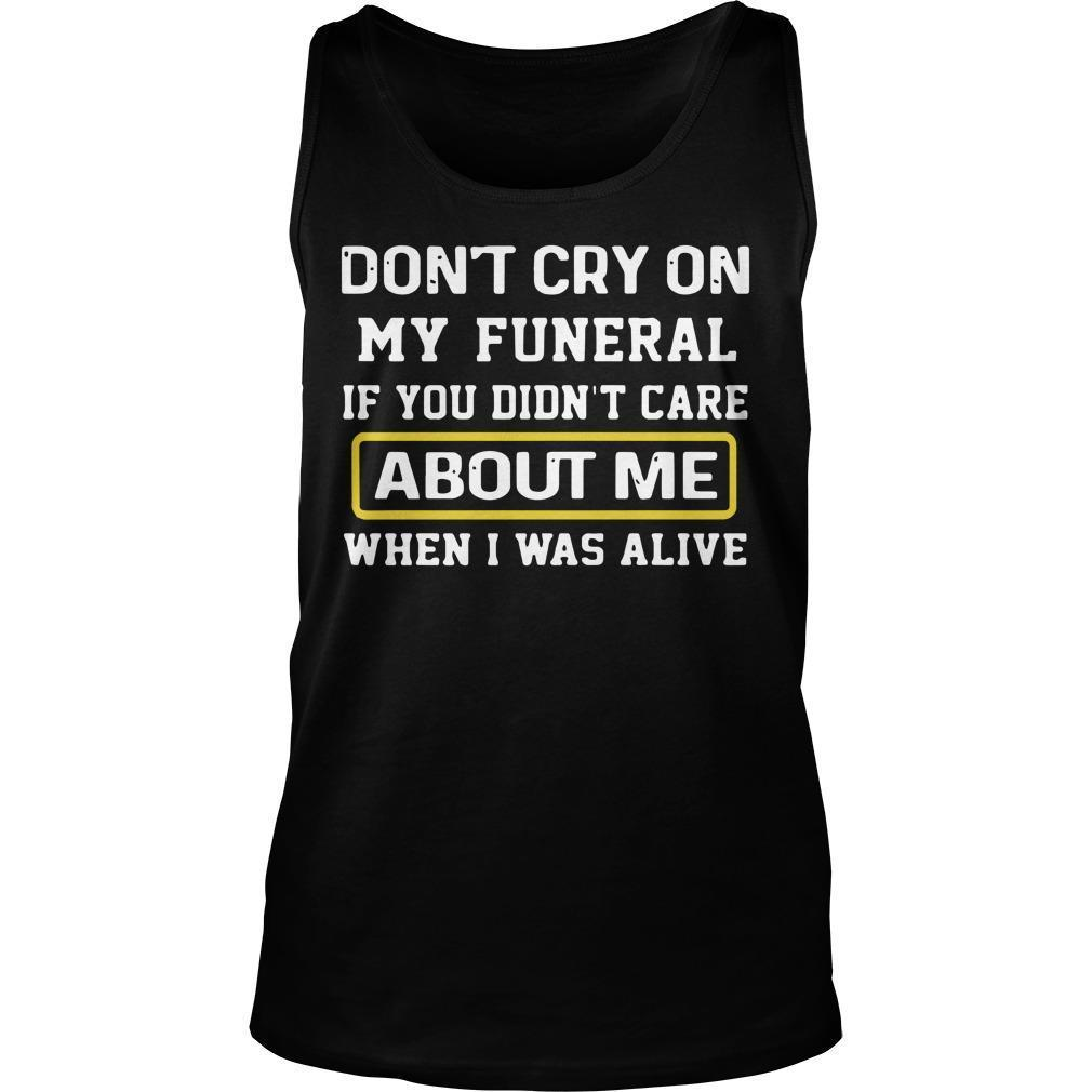 Don't Cry On My Funeral If You Didn't Care About Me When I Was Alive Tank Top