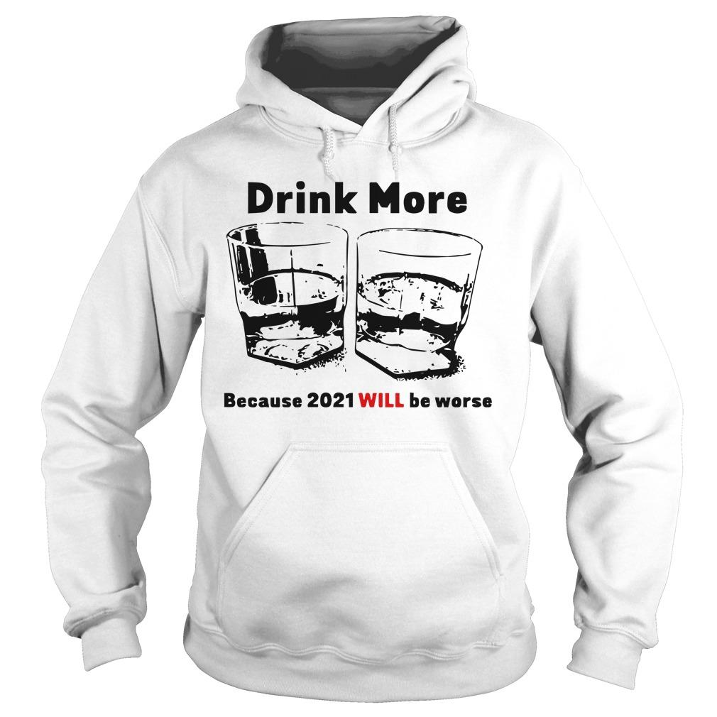 Drink More Because 2021 Will Be Worse Hoodie