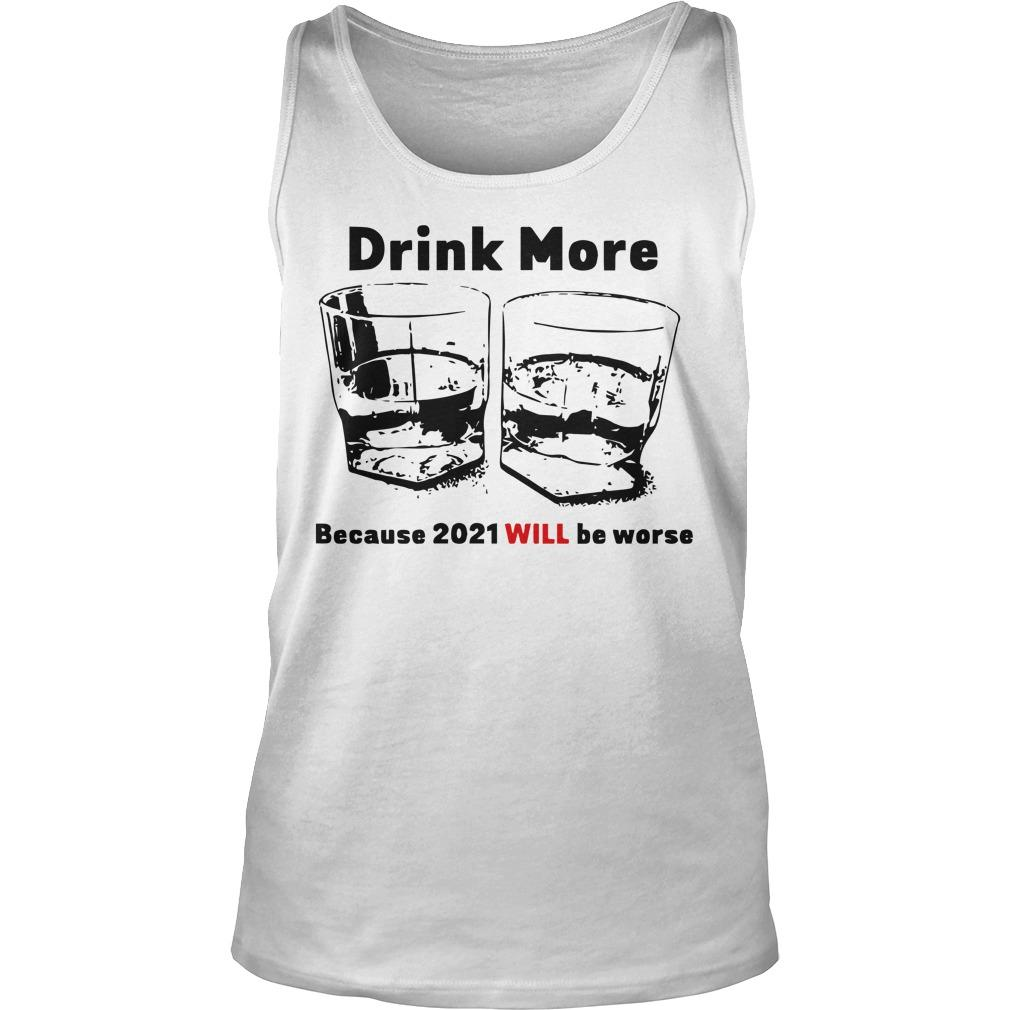 Drink More Because 2021 Will Be Worse Tank Top