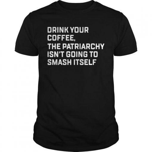 Drink Your Coffee The Patriarchy Isn't Going To Smash Itself Shirt