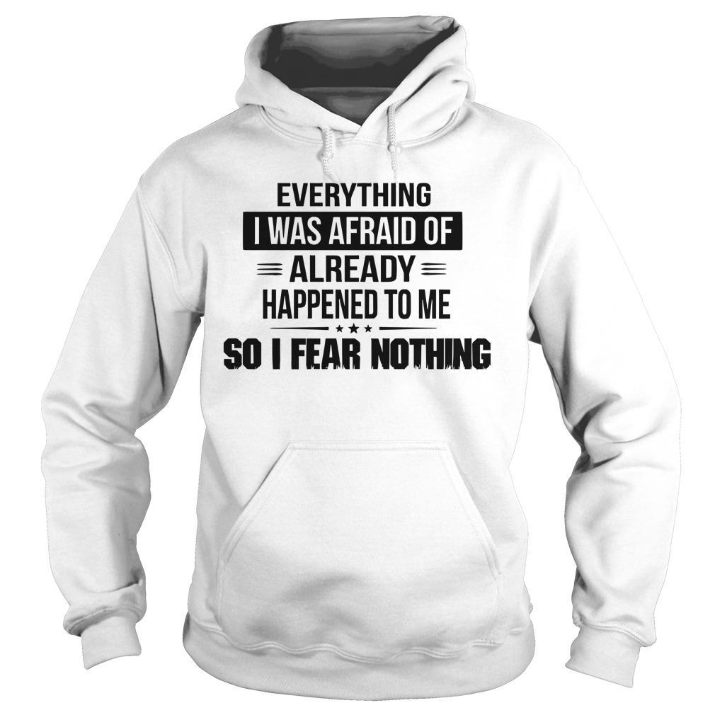 Everything I Was Afraid Of Already Happened To Me Hoodie