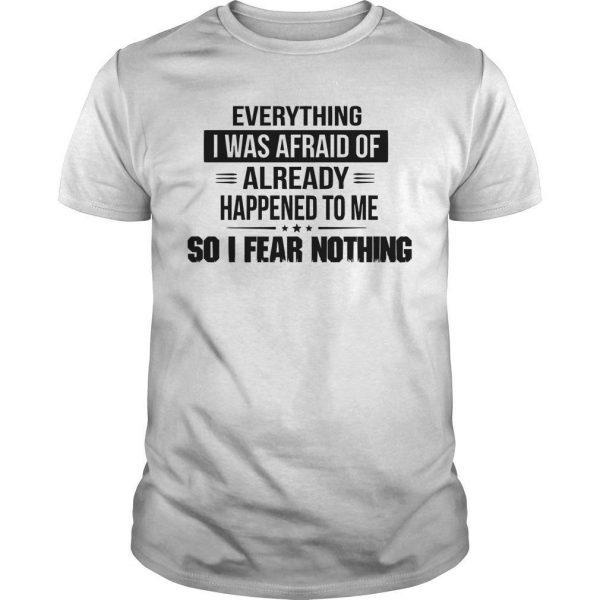 Everything I Was Afraid Of Already Happened To Me Shirt