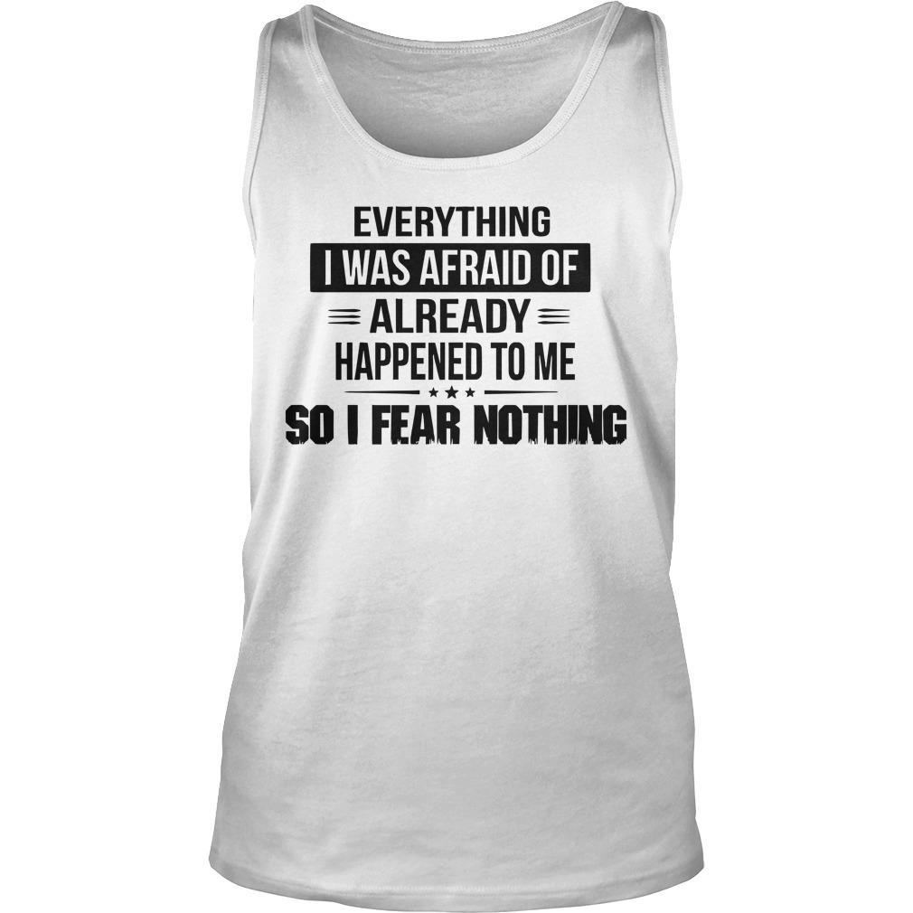 Everything I Was Afraid Of Already Happened To Me Tank Top