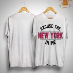 Excuse The New York In Me Shirt