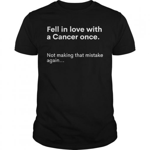 Fell In Love With A Cancer Once Not Making That Mistake Again Shirt