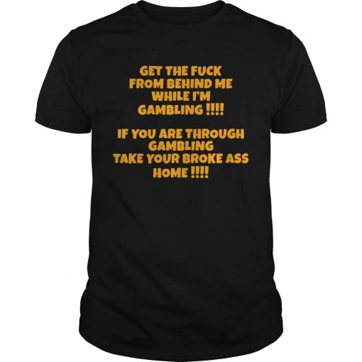 Get The Fuck From Behind Me While I'm Gambling If You Are Through Shirt