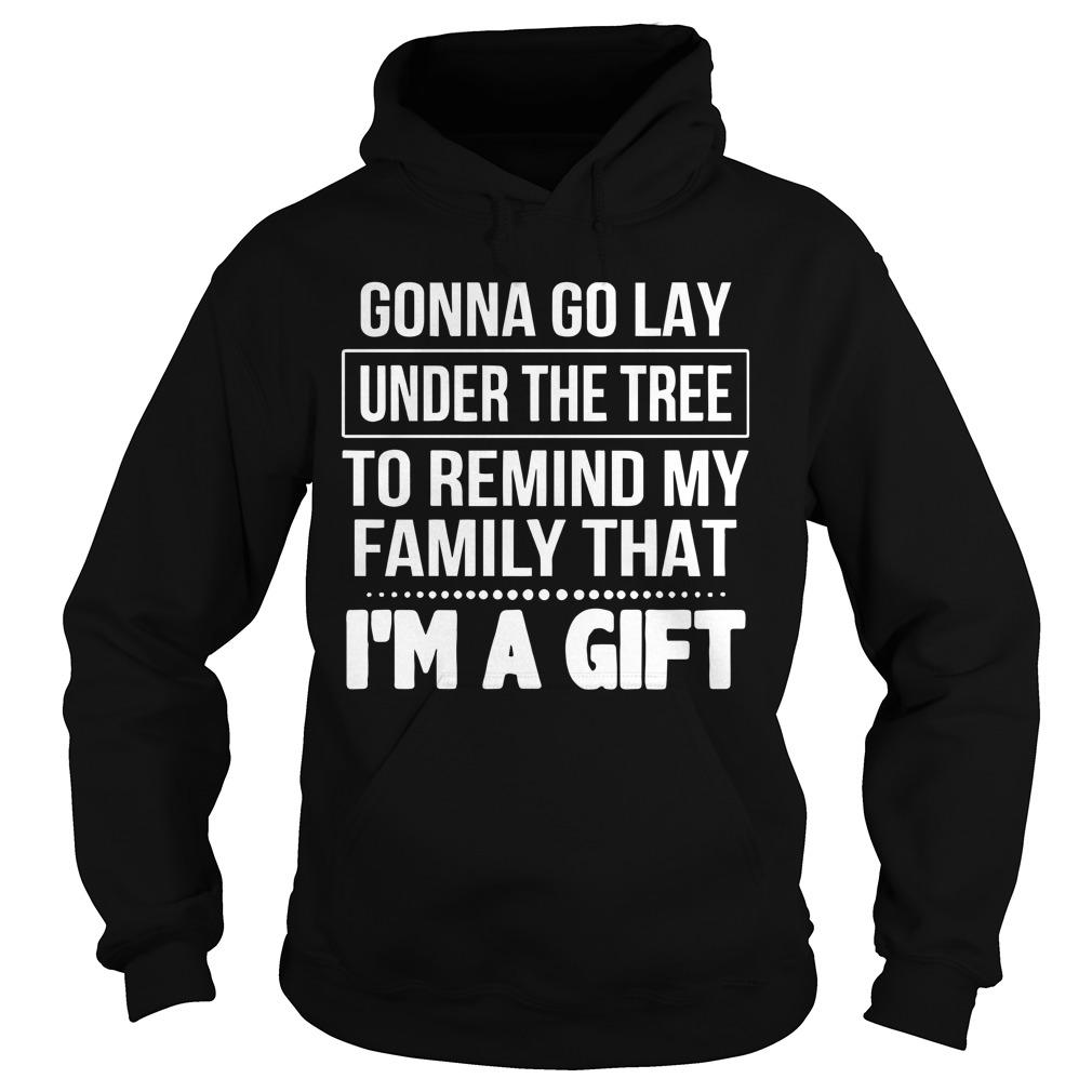 Gonna Go Lay Under The Tree To Remind My Family That I'm A Gift Hoodie