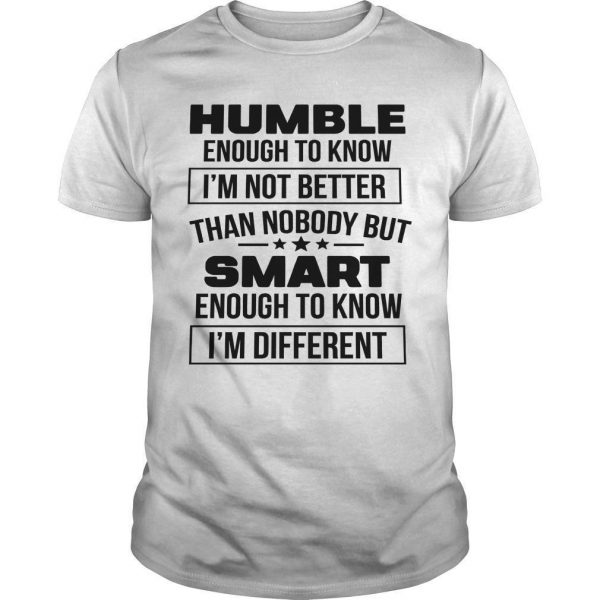 Humble Enough To Know I'm Not Better Than Nobody But Smart Shirt