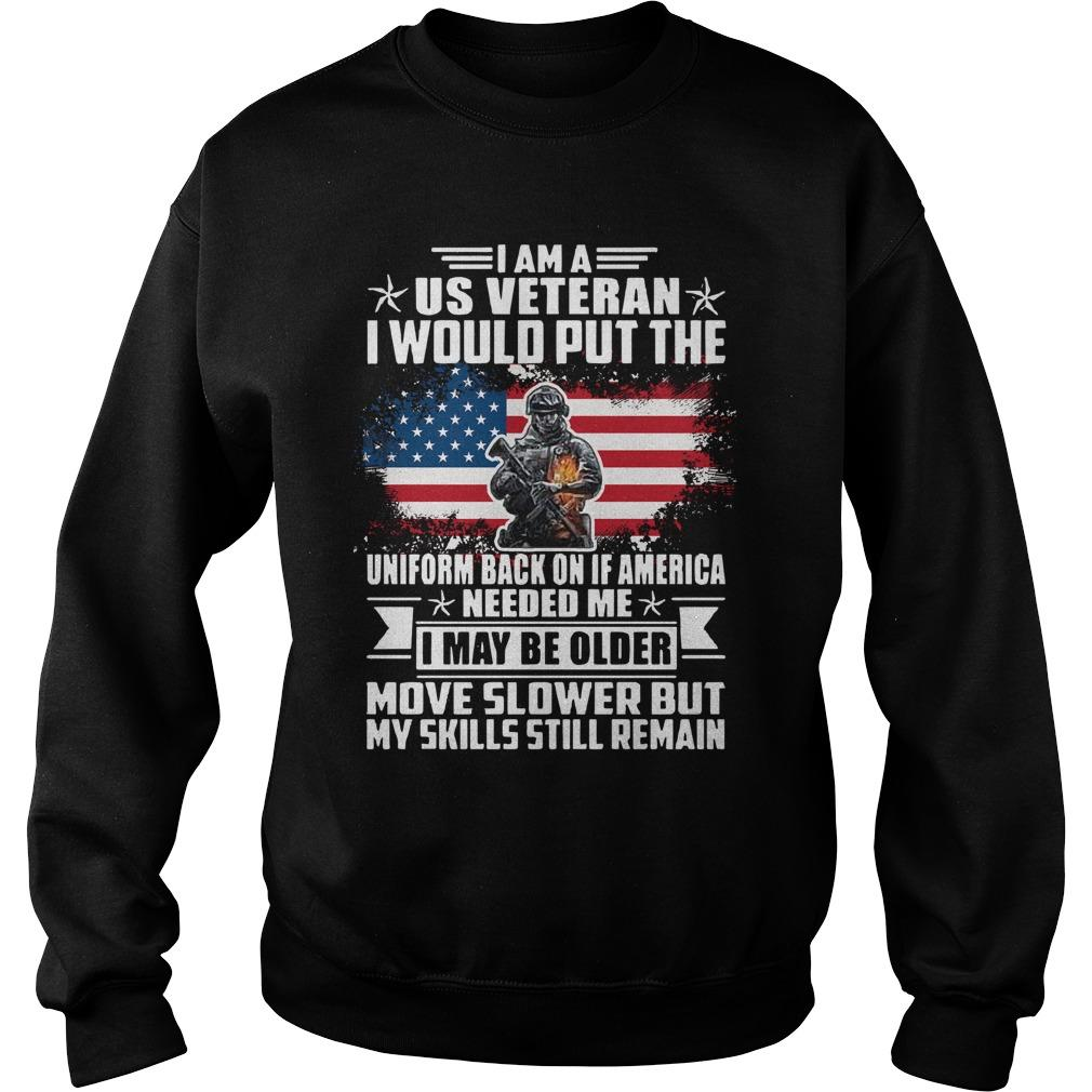 I Am A Us Veteran I Would Put The Uniform Back Of If America Needed Me Sweater