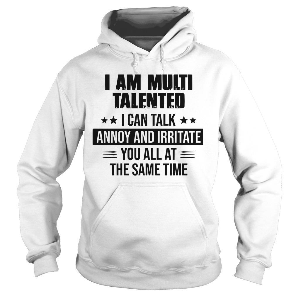 I Am Multi Talented I Can Talk Annoy And Irritate You All Hoodie