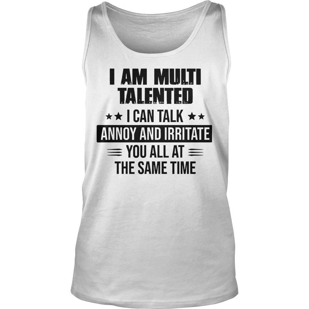 I Am Multi Talented I Can Talk Annoy And Irritate You All Tank Top