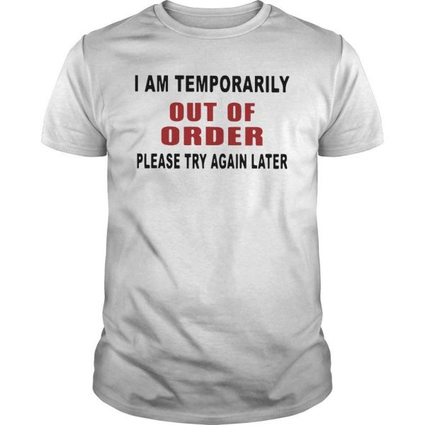 I Am Temporarily Out Of Order Please Try Again Later Shirt