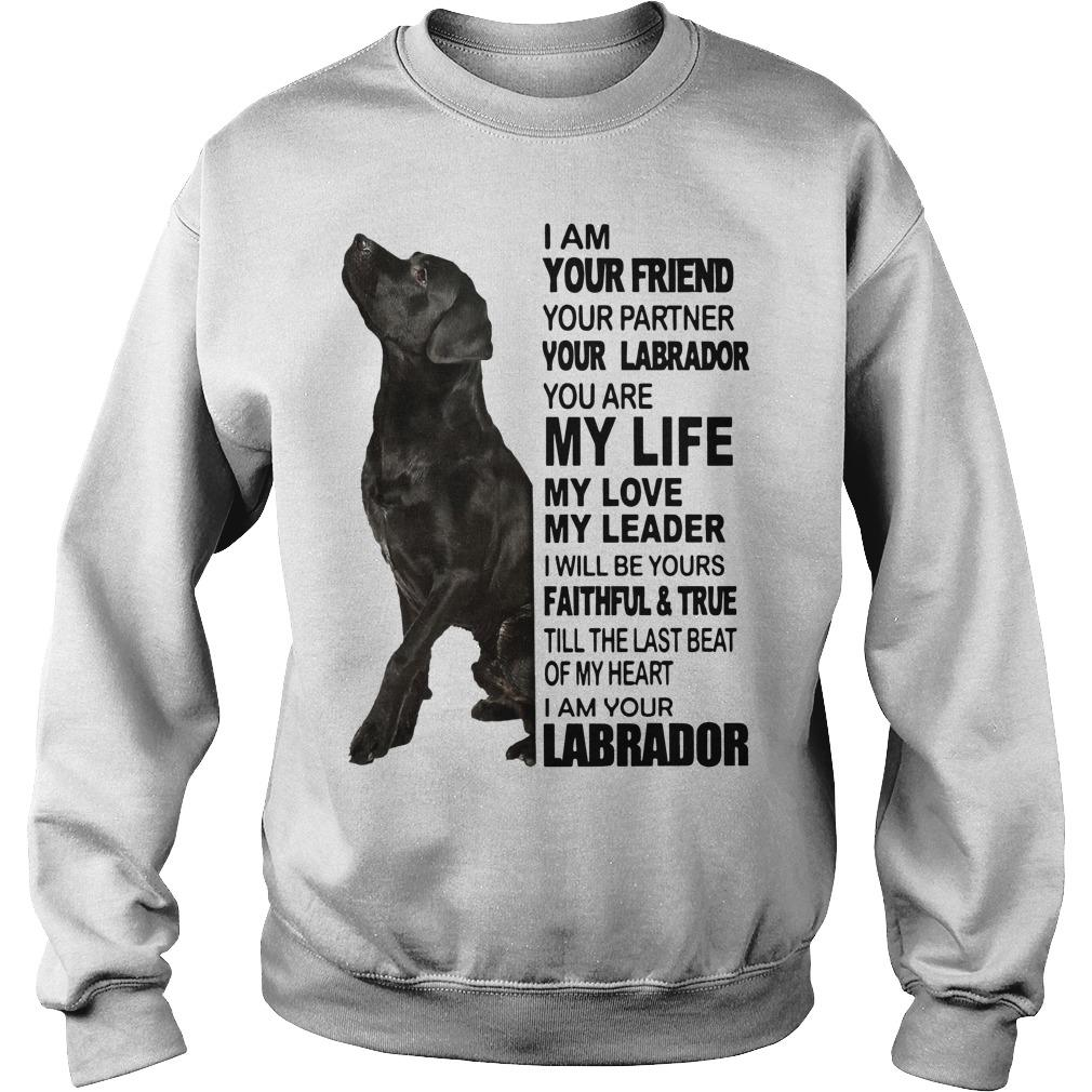 I Am Your Friend Your Partner Your Labrador You Are My Life Sweater