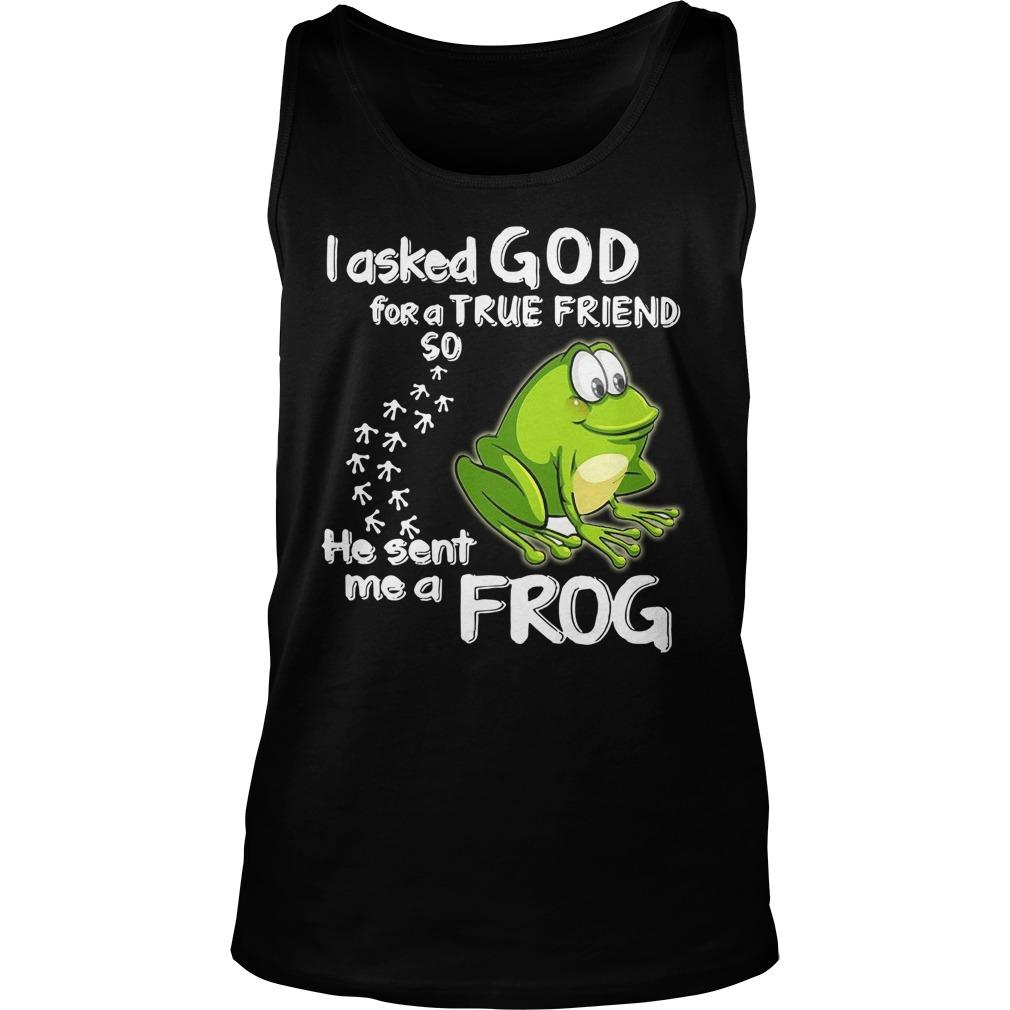 I Asked God For A True Friend So He Sent Me A Frog Tank Top