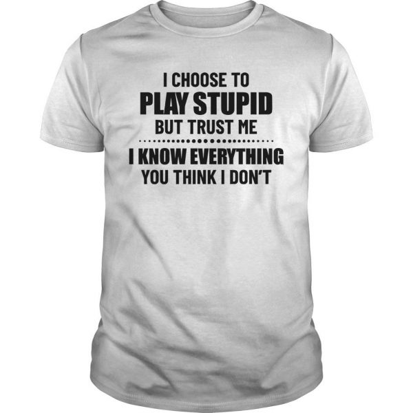 I Choose To Play Stupid But Trust Me I Know Everything Shirt