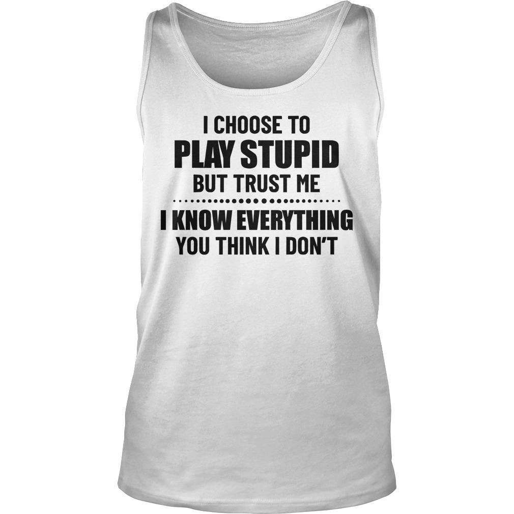 I Choose To Play Stupid But Trust Me I Know Everything Tank Top