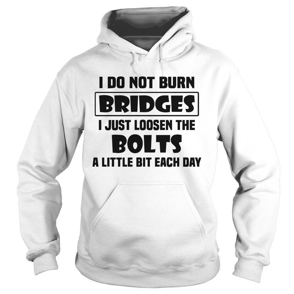 I Do Not Burn Bridges I Just Loosen The Bolts A Little Bit Each Day Hoodie