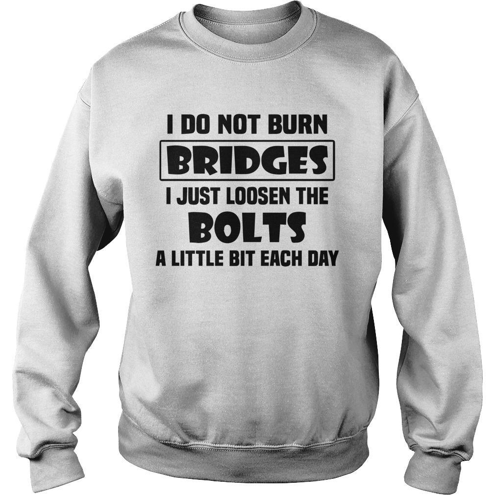 I Do Not Burn Bridges I Just Loosen The Bolts A Little Bit Each Day Sweater
