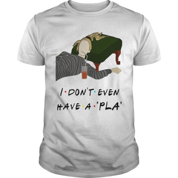 I Don't Even Have A Pla Shirt