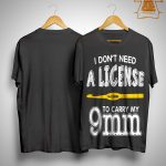 I Don't Need A License To Carry My 9mm Shirt