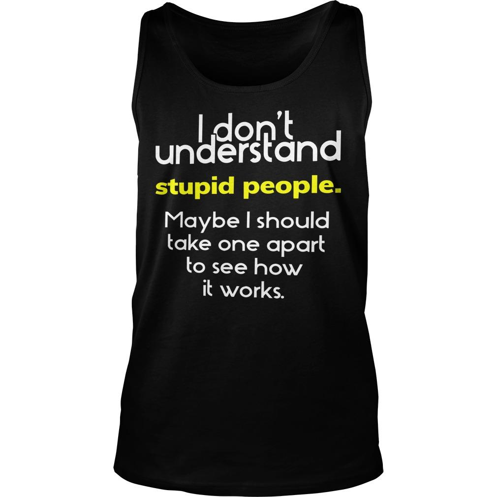 I Don't Understand Stupid People Maybe I Should Take One Apart Tank Top