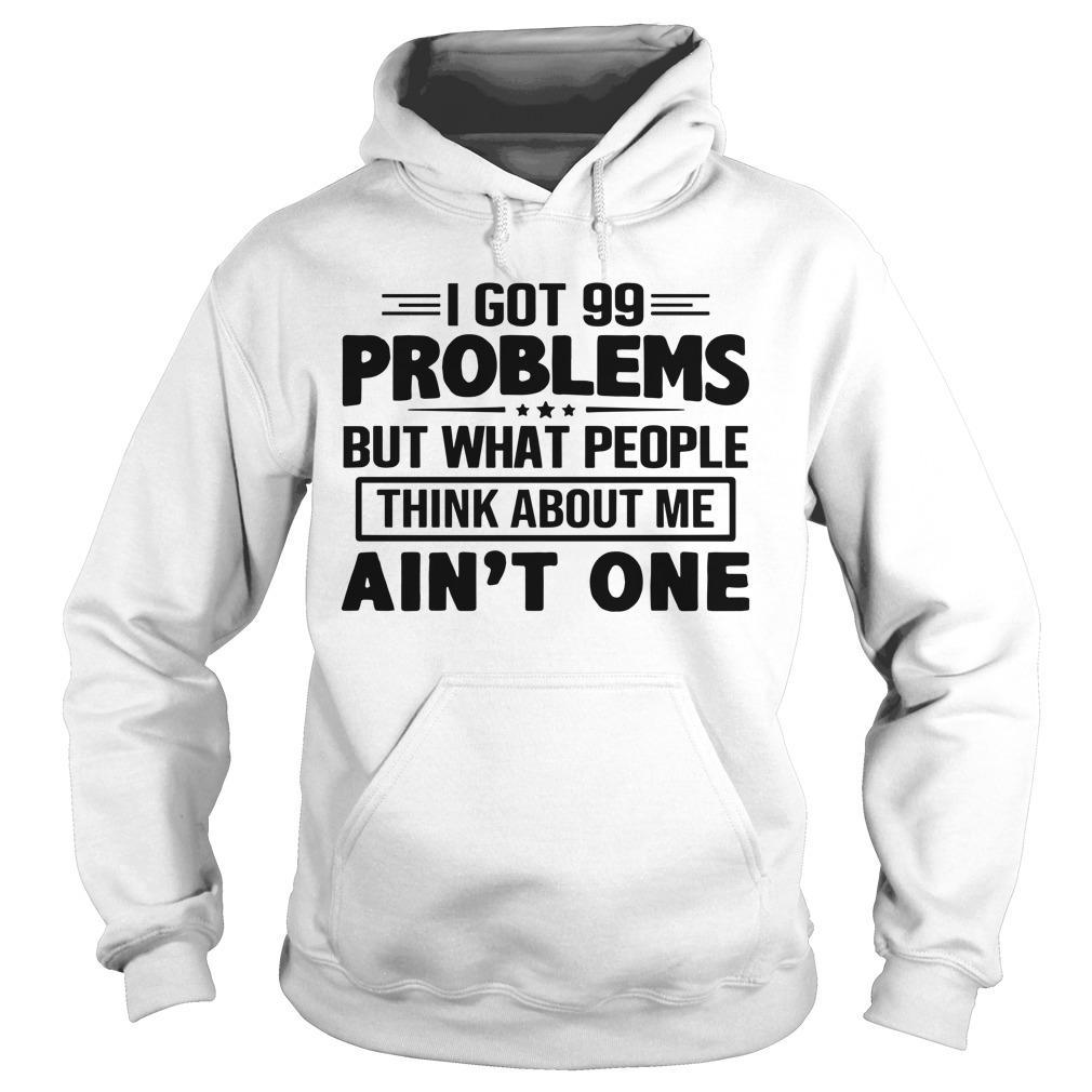 I Got 99 Problems But What People Think About Me Ain't One Hoodie