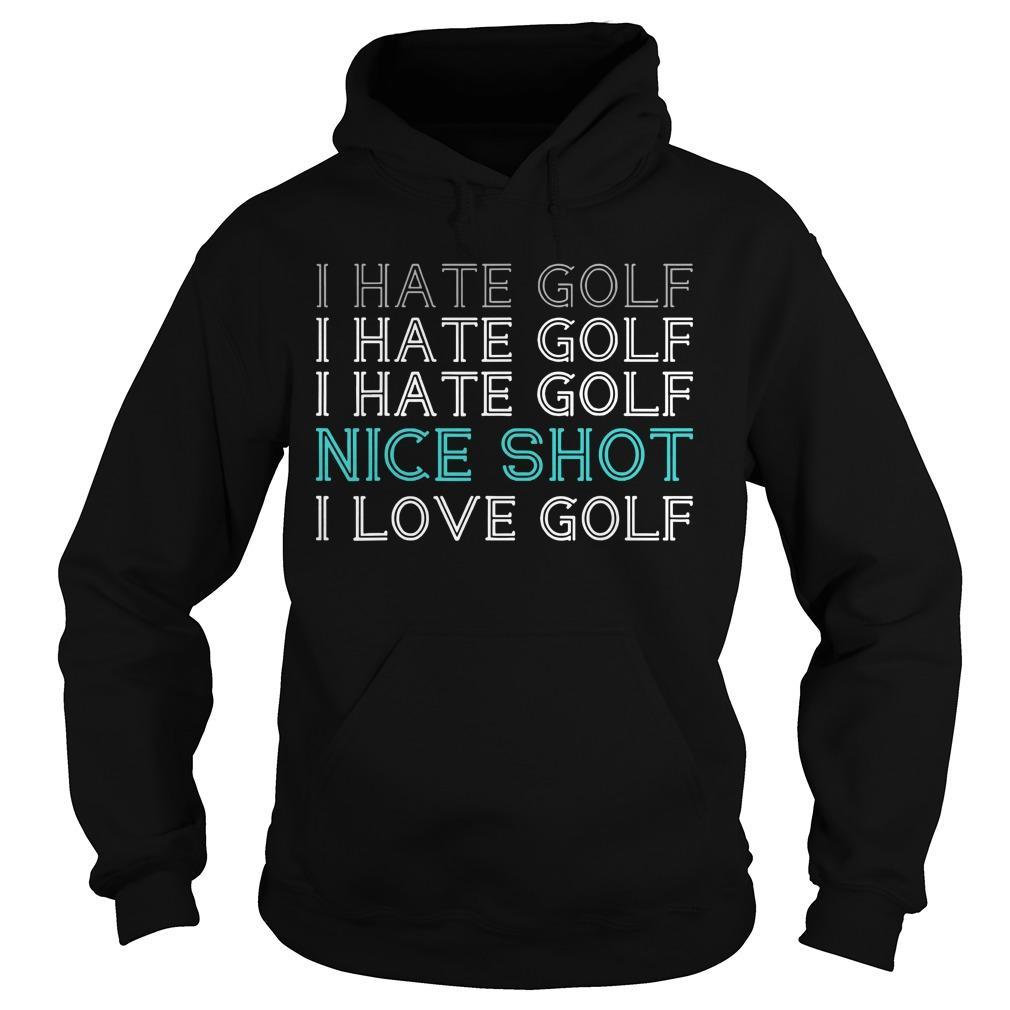 I Hate Golf I Hate Golf I Hate Golf Nice Shot I Love Golf Hoodie