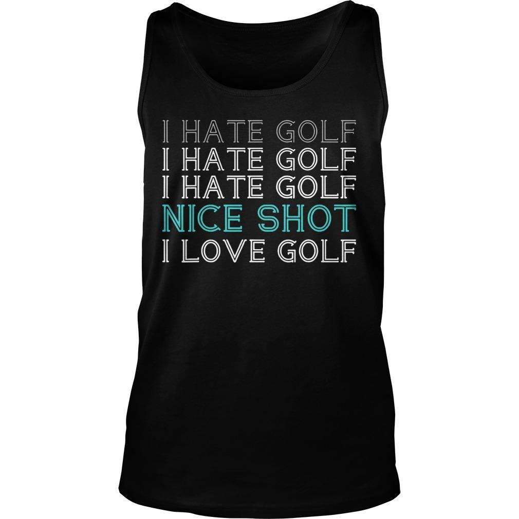 I Hate Golf I Hate Golf I Hate Golf Nice Shot I Love Golf Tank Top