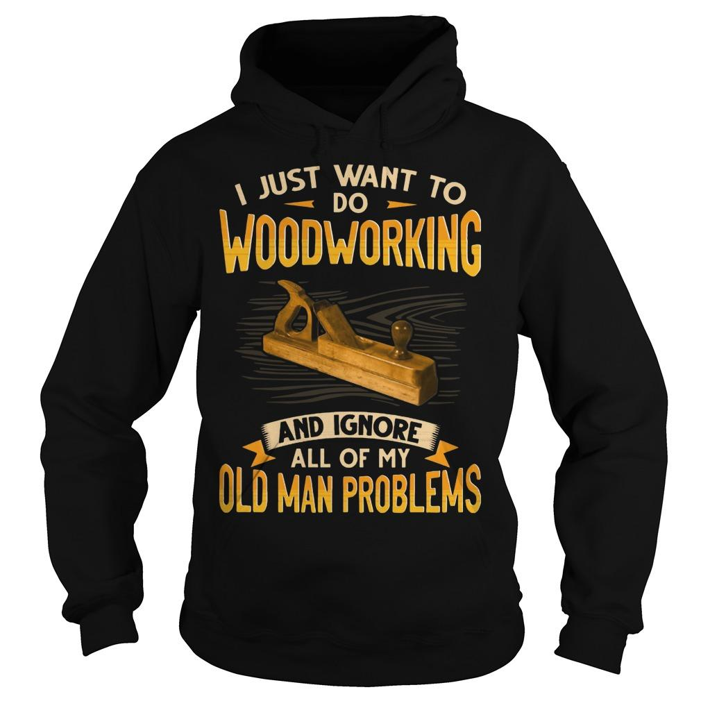 I Just Want To Do Woodworking And Ignore All Of My Old Man Problems Hoodie